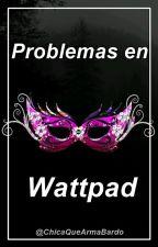 Problemas en Wattpad by ChicaQueArmaBardo