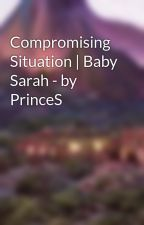 Compromising Situation | Baby Sarah - by PrinceS by ayla_tbdl