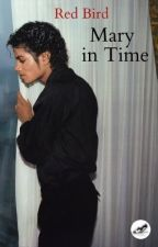 Mary in Time {Michael Jackson Fan Fiction (maybe...??)} by RedBird13