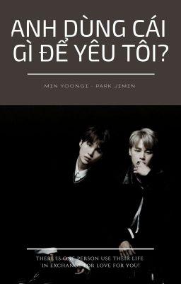 [ YOONMIN ] Anh Dùng Cái Gì Để Yêu Tôi?