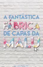 A Fantástica Fábrica de Capas da Malu by 123_Maria_123