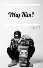 Why Him? by LoveAnime3911