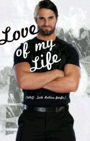 The Love of my Life (WWE- Seth Rollins (The Shield) fanfic)