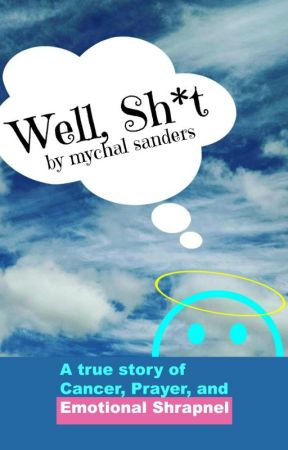 Well, Sh*t: a true story of Cancer, Prayer, and Emotional Shrapnel by myawritesthings
