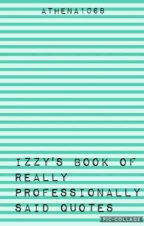 Izzy's Book of Really Professionally Said Quotes by Athena1068