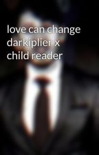 love can change darkiplier x child reader  by antisepticeye124