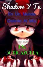 (Shadow y tu) En un mundo distinto al mío  by SofiCazorla