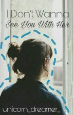 I don't wanna see you with her by unicorn_dreamer_