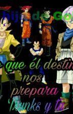 Lo Que El Destino Nos Prepara. La Hija De Goku. (Trunks Y Tu). [Terminada] by Aneko27Chan