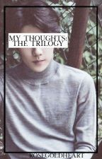 My Thoughts: The Trilogy by RoseGoldHeart