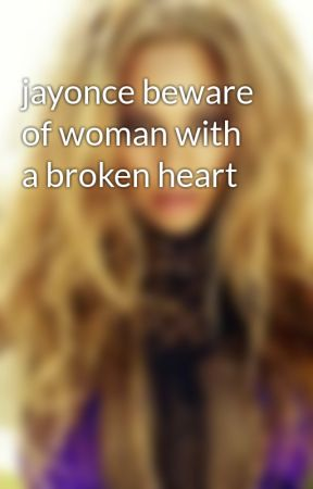 Jayonce Beware Of Woman With A Broken Heart Beware Wattpad