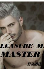 PLEASURE ME MASTER ( Completed ) by GLIDDER16
