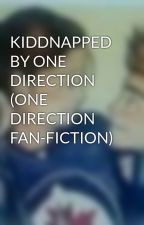 KIDDNAPPED BY ONE DIRECTION (ONE DIRECTION FAN-FICTION) by KarlaAguilar263