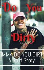 Do You Dirty  by __PrincessLexx