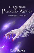 En las Redes de la Princesa Araña [Saga Dimensiones Mágicas #2] by ElleBlake