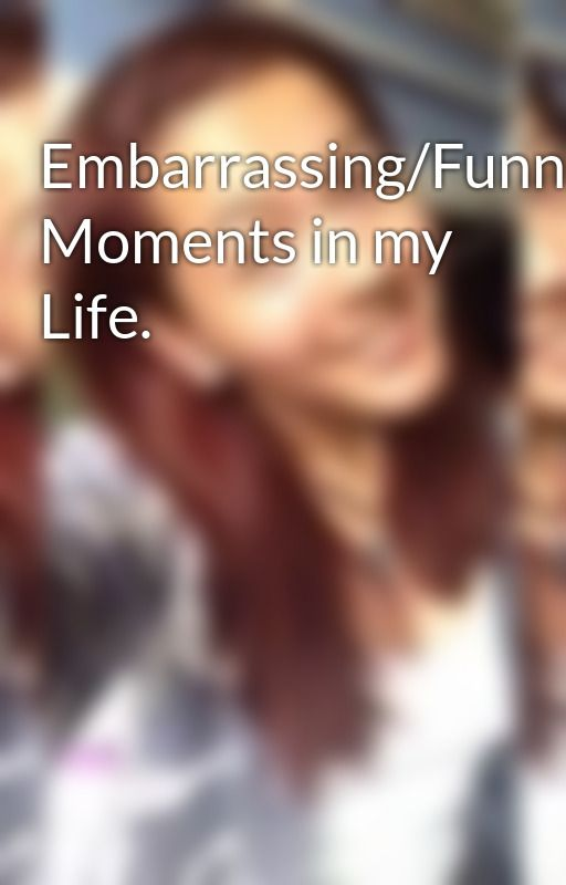 Embarrassing/Funny Moments in my Life. by Amethyst819374