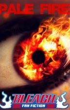Pale Fire: A Bleach Fanfiction by AsianBatman