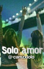 Solo Amor ||Terminada||(editando) by -camzxlolo