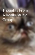 Thoughts From A Really Stupid Group by PavlovTheDog