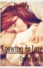 Knowing to Love (Poetry) by YoungLady_21