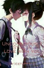 Unconsciously, Still In Love With You (On-going) by ice_tappy