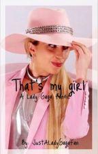 That's My Girl // A Lady Gaga Fanfic by JustALadyGagaFan