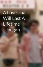 A Love That Will Last A Lifetime ~Jaegan by JyattIsReddie
