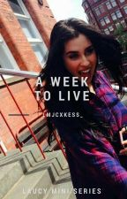 A Week To Live // Laucy (Completed) by lmjcxkess_