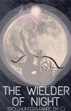 (HIATUS) The Weilder Of Night ■Trollhunters Fanfic■ by MirakiVAD