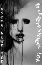 My Crazy Psychotic Love by insomniacwriter