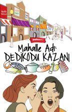 MAHALLE ADI: DEDİKODU KAZANI by Ummhnnn27