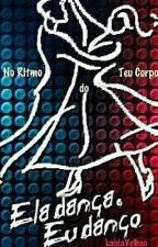 Ela dança, eu danço. No Ritmo do Teu corpo by LaislaVelloso
