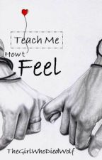 Teach Me How to Feel (Coming Soon) by TheGirlWhoDiedWolf