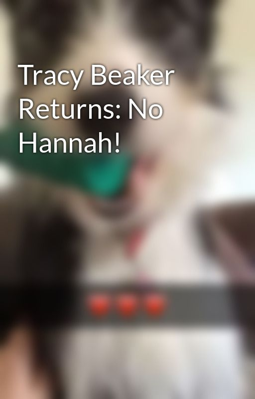 Tracy Beaker Returns: No Hannah! by CookieDough99