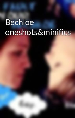 Bechloe oneshots&minifics by bechloetrash22