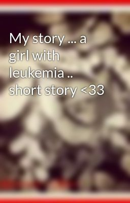 My story ... a girl with leukemia .. short story <33