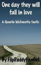ONE DAY THEY WILL FALL IN LOVE/ QUENTIN MCCONATHY FANFIC by FlipDaddyFanGirl