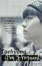 Taehyung, I'm Pregnant! [VHOPE mpreg ff] by Dyolaxy