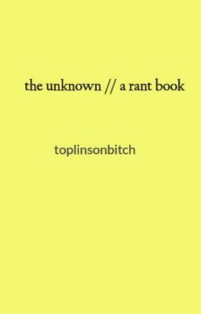 the unknown // a rant book by toplinsonbitch