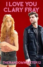 I love You Clary Fray {Complete} by TheRandomWritter12