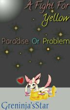 A Fight For Yellow: Paradise Or Problem (HAITUS) by GreninjasStar