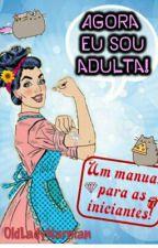"""""""Agora eu sou adulta!"""" Manual para as iniciantes by OldLadyNarnian"""