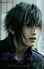Don't Act Like You Don't Know Me... Noctis x reader  by Theway1are
