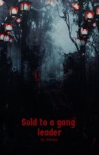 Sold to a gang leader  by Kilaque_playz