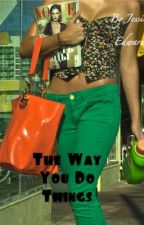 The Way You Do Things (Completed) by Jesseybaby