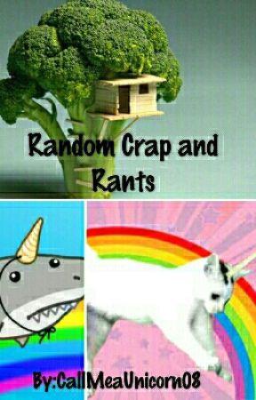 Random Crap and Rants by CallMeaUnicorn08