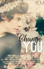 I Wanna Change You ||H.S|| by Hs_Girlll