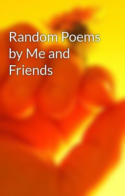 Random Poems by Me and Friends