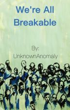 We're All Breakable by UnknownAnomaly