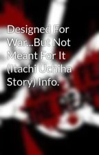 Designed For War...But Not Meant For It (Itachi Uchiha Story) Info. by goddamndamndamn